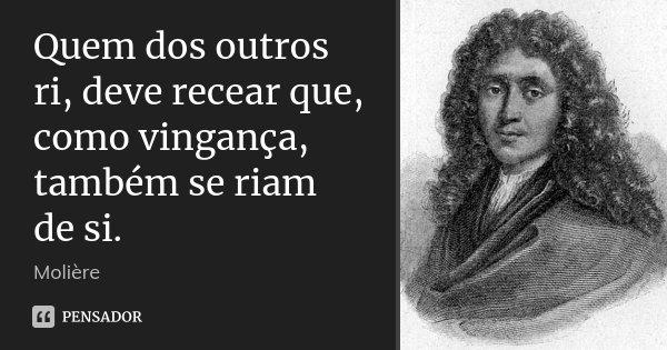 Quem dos outros ri, deve recear que, como vingança, também se riam de si.... Frase de Molière.