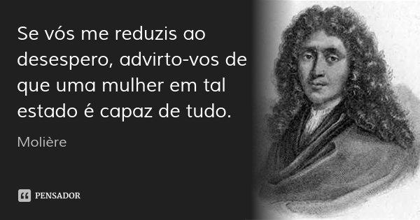 Se vós me reduzis ao desespero, advirto-vos de que uma mulher em tal estado é capaz de tudo.... Frase de Molière.