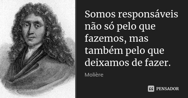 Somos responsáveis não só pelo que fazemos, mas também pelo que deixamos de fazer.... Frase de Moliére.