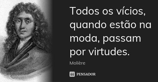 Todos os vícios, quando estão na moda, passam por virtudes.... Frase de Molière.