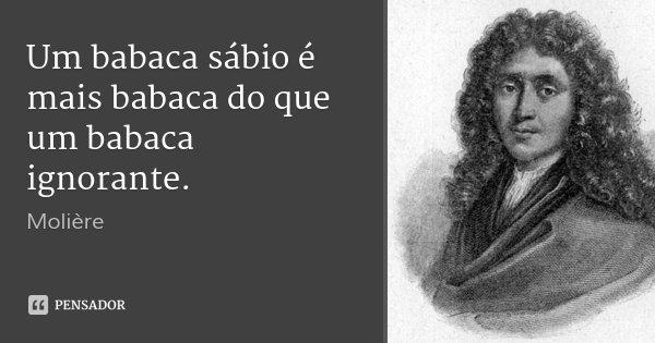 Um babaca sábio é mais babaca do que um babaca ignorante.... Frase de Molière.