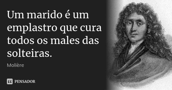 Um marido é um emplastro que cura todos os males das solteiras.... Frase de Molière.