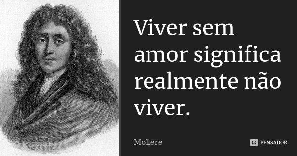 Viver sem amor significa realmente não viver.... Frase de Molière.