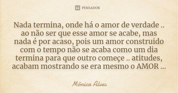 Nada termina, onde há o amor de verdade .. ao não ser que esse amor se acabe, mas nada é por acaso, pois um amor construido com o tempo não se acaba como um dia... Frase de Mônica Alves.
