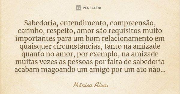 Sabedoria, entendimento, compreensão, carinho, respeito, amor .. são requisitos muito importantes para um bom relacionamento em quaisquer circunstâncias, tanto ... Frase de Mônica Alves.
