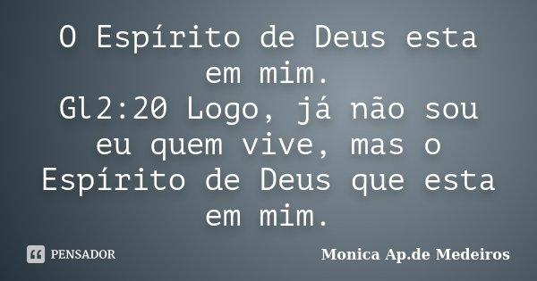 O Espírito de Deus esta em mim. Gl2:20 Logo, já não sou eu quem vive, mas o Espírito de Deus que esta em mim.... Frase de Monica Ap. de Medeiros.