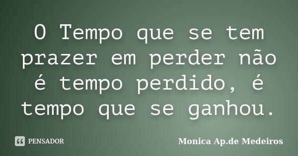 O Tempo que se tem prazer em perder não é tempo perdido, é tempo que se ganhou.... Frase de Monica Ap.de Medeiros.