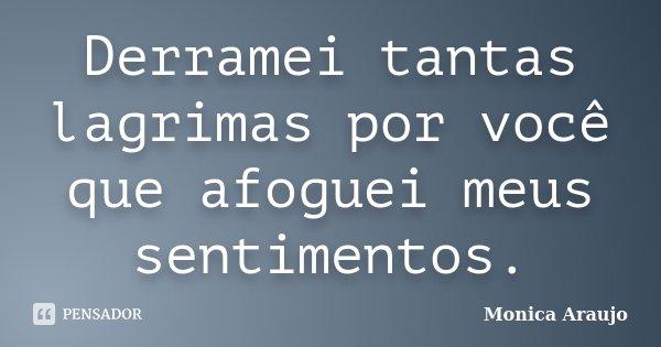 Derramei tantas lagrimas por você que afoguei meus sentimentos.... Frase de Monica Araújo.