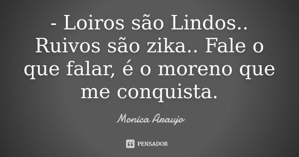 - Loiros são Lindos.. Ruivos são zika.. Fale o que falar, é o moreno que me conquista.... Frase de Monica Araujo.