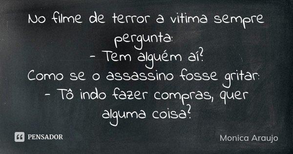 No filme de terror a vitima sempre pergunta: - Tem alguém aí? Como se o assassino fosse gritar: - Tô indo fazer compras, quer alguma coisa?... Frase de Monica Araujo.