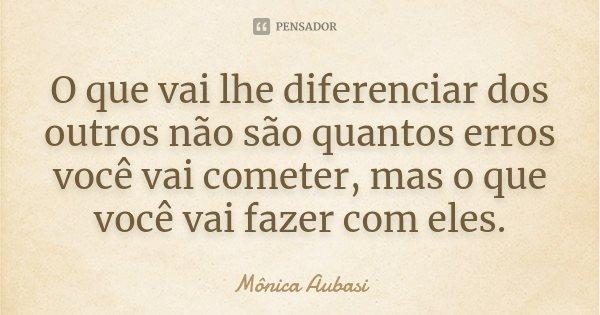 O que vai lhe diferenciar dos outros não são quantos erros você vai cometer, mas o que você vai fazer com eles.... Frase de Mônica Aubasi.