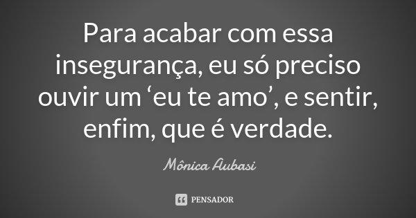 Para acabar com essa insegurança, eu só preciso ouvir um 'eu te amo', e sentir, enfim, que é verdade.... Frase de Mônica Aubasi.