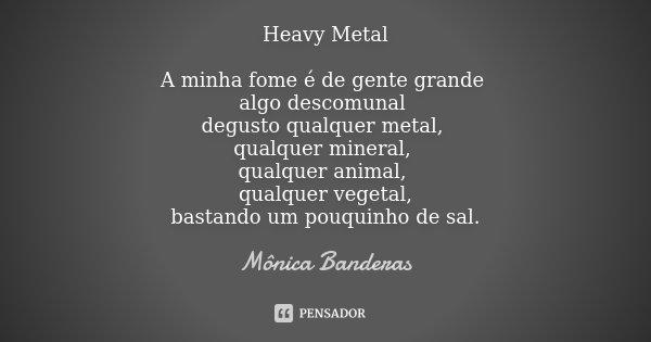 Heavy Metal A minha fome é de gente grande algo descomunal degusto qualquer metal, qualquer mineral, qualquer animal, qualquer vegetal, bastando um pouquinho de... Frase de Mônica Banderas.