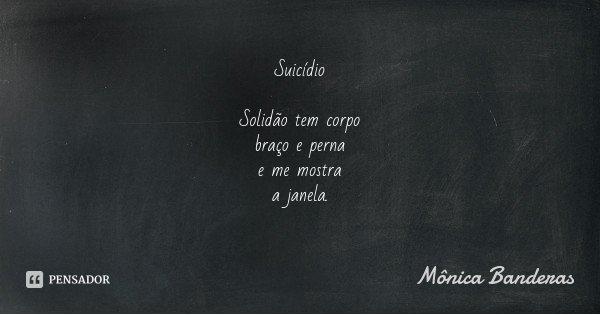 Suicídio Solidão tem corpo braço e perna e me mostra a janela.... Frase de Mônica Banderas.