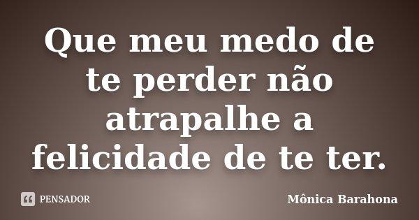 Que meu medo de te perder não atrapalhe a felicidade de te ter.... Frase de Mônica Barahona.