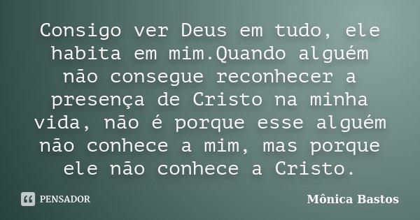 Consigo ver Deus em tudo, ele habita em mim.Quando alguém não consegue reconhecer a presença de Cristo na minha vida, não é porque esse alguém não conhece a mim... Frase de Mônica Bastos.