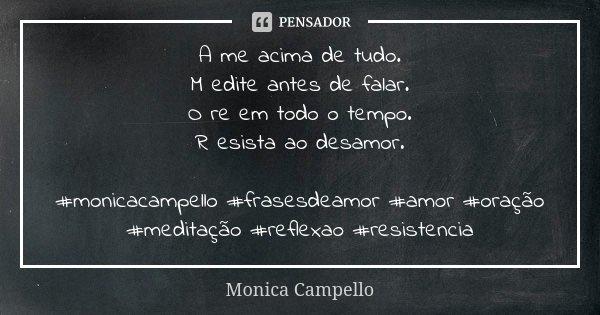 A me acima de tudo. M edite antes de falar. O re em todo o tempo. R esista ao desamor. #monicacampello #frasesdeamor #amor #oração #meditação #reflexao #resiste... Frase de Monica Campello.