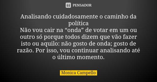 """Analisando cuidadosamente o caminho da política Não vou cair na """"onda"""" de votar em um ou outro só porque todos dizem que vão fazer isto ou aquilo: não gosto de ... Frase de Monica Campello."""
