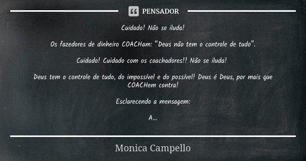 """Cuidado! Não se iluda! Os fazedores de dinheiro COACHam: """"Deus não tem o controle de tudo"""". Cuidado! Cuidado com os coachadores!! Não se iluda! Deus tem o contr... Frase de Monica Campello."""