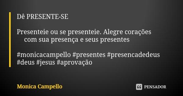 Dê PRESENTE-SE Presenteie ou se presenteie. Alegre corações 💝💝💝com sua presença e seus presentes 🎁 🎁 🎁 #monicacampello #presentes #presencadedeus #deus #jesus #... Frase de Monica Campello.