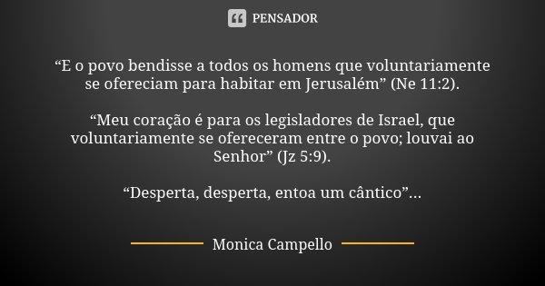 """""""E o povo bendisse a todos os homens que voluntariamente se ofereciam para habitar em Jerusalém"""" (Ne 11:2). """"Meu coração é para os legisladores de Israel, que ... Frase de Monica Campello."""