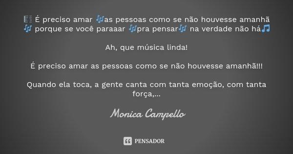 🎼 É preciso amar 🎶as pessoas como se não houvesse amanhã🎶 porque se você paraaar 🎶pra pensar🎶 na verdade não há🎵 Ah, que música linda! É preciso amar as pessoas... Frase de Monica Campello.