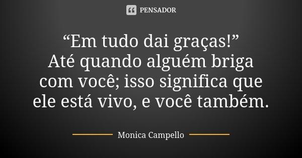 """""""Em tudo dai graças!"""" Até quando alguém briga com você; isso significa que ele está vivo, e você também.... Frase de Monica Campello."""
