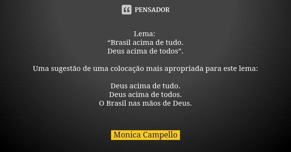"""Lema: """"Brasil acima de tudo. Deus acima de todos"""". Uma sugestão de uma colocação mais apropriada para este lema: Deus acima de tudo. Deus acima de todos. O Bras... Frase de Monica Campello."""