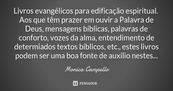 Livros evangélicos para edificação espiritual. Aos que têm prazer em ouvir a Palavra de Deus, mensagens bíblicas, palavras de conforto, vozes da alma, entendime... Frase de Monica Campello.