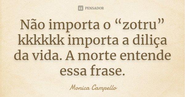 """Não importa o """"zotru"""" kkkkkk importa a diliça da vida. A morte entende essa frase.... Frase de Monica Campello."""