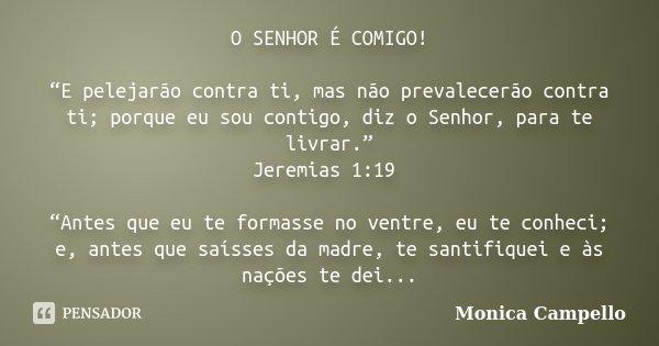 """O SENHOR É COMIGO! """"E pelejarão contra ti, mas não prevalecerão contra ti; porque eu sou contigo, diz o Senhor, para te livrar."""" Jeremias 1:19  """"Antes que... Frase de Monica Campello."""