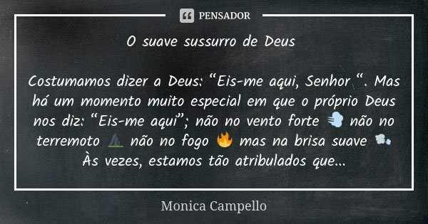 """O suave sussurro de Deus Costumamos dizer a Deus: """"Eis-me aqui, Senhor """". Mas há um momento muito especial em que o próprio Deus nos diz: """"Eis-me aqui""""; não no ... Frase de Monica Campello."""