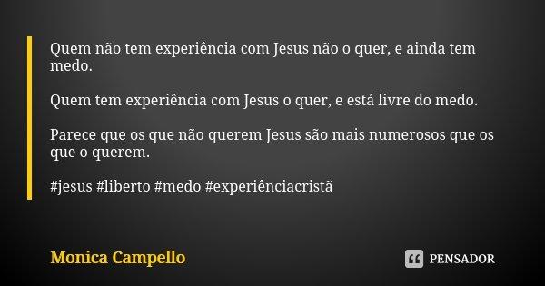 Quem não tem experiência com Jesus não o quer, e ainda tem medo. Quem tem experiência com Jesus o quer, e está livre do medo. Parece que os que não querem Jesus... Frase de Monica Campello.