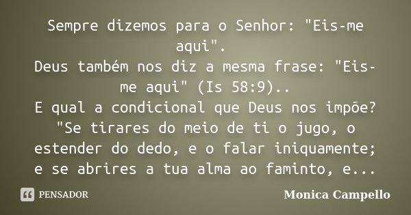 """Sempre dizemos para o Senhor: """"Eis-me aqui"""". Deus também nos diz a mesma frase: """"Eis-me aqui"""" (Is 58:9).. E qual a condicional que Deus nos ... Frase de Monica Campello."""