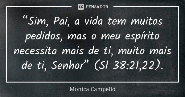 """""""Sim, Pai, a vida tem muitos pedidos, mas o meu espírito necessita mais de ti, muito mais de ti, Senhor"""" (Sl 38:21,22).... Frase de Monica Campello."""