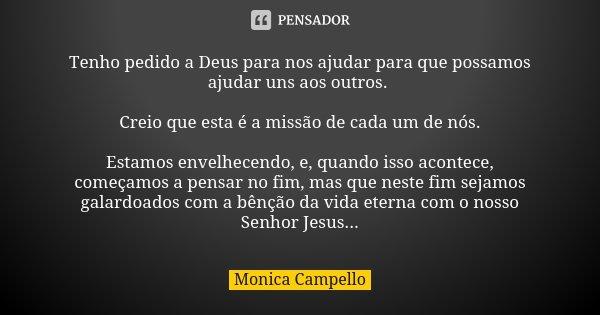 Tenho pedido a Deus para nos ajudar para que possamos ajudar uns aos outros. Creio que esta é a missão de cada um de nós. Estamos envelhecendo, e, quando isso a... Frase de Monica Campello.
