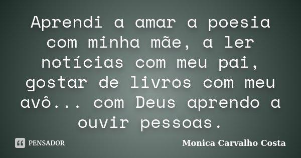 Aprendi a amar a poesia com minha mãe, a ler notícias com meu pai, gostar de livros com meu avô... com Deus aprendo a ouvir pessoas.... Frase de Monica Carvalho Costa.