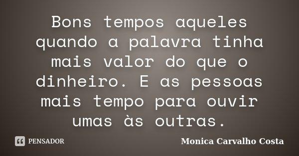 Bons tempos aqueles quando a palavra tinha mais valor do que o dinheiro. E as pessoas mais tempo para ouvir umas às outras.... Frase de Monica Carvalho Costa.