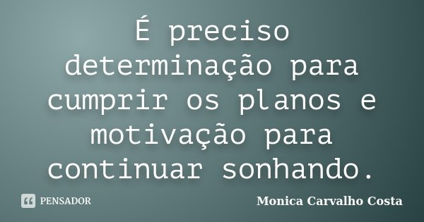 É preciso determinação para cumprir os planos e motivação para continuar sonhando.... Frase de Monica Carvalho Costa.