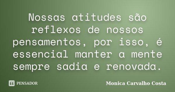Nossas atitudes são reflexos de nossos pensamentos, por isso, é essencial manter a mente sempre sadia e renovada.... Frase de Monica Carvalho Costa.