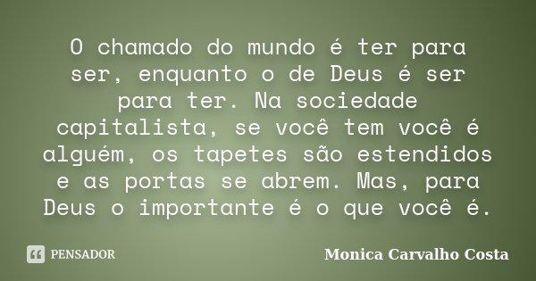 O chamado do mundo é ter para ser, enquanto o de Deus é ser para ter. Na sociedade capitalista, se você tem você é alguém, os tapetes são estendidos e as portas... Frase de Monica Carvalho Costa.