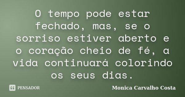 O tempo pode estar fechado, mas, se o sorriso estiver aberto e o coração cheio de fé, a vida continuará colorindo os seus dias.... Frase de Monica Carvalho Costa.