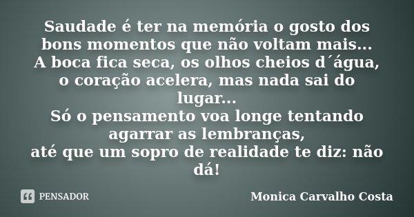 Saudade é ter na memória o gosto dos bons momentos que não voltam mais... A boca fica seca, os olhos cheios d´água, o coração acelera, mas nada sai do lugar... ... Frase de Monica Carvalho Costa.