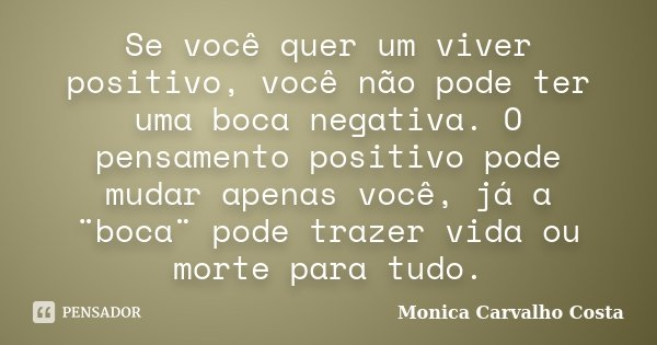 Se você quer um viver positivo, você não pode ter uma boca negativa. O pensamento positivo pode mudar apenas você, já a ¨boca¨ pode trazer vida ou morte para tu... Frase de Monica Carvalho Costa.