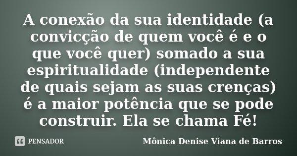 A conexão da sua identidade (a convicção de quem você é e o que você quer) somado a sua espiritualidade (independente de quais sejam as suas crenças) é a maior ... Frase de Mônica Denise Viana de Barros.