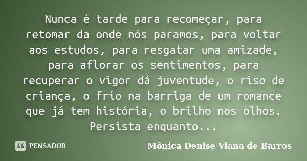 10 Frases Sobre Recomeço Para Comemorar O Início De Um: Nunca é Tarde Para Recomeçar, Para... Mônica Denise Viana