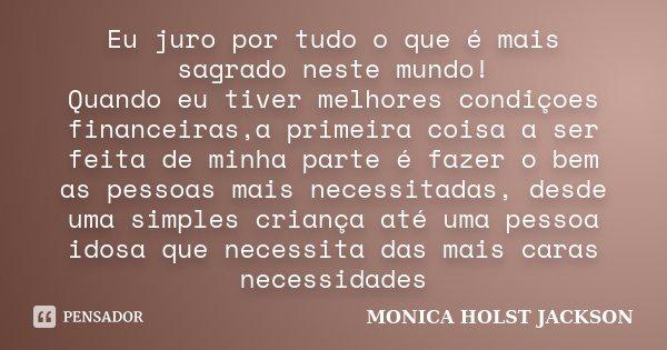 Eu juro por tudo o que é mais sagrado neste mundo! Quando eu tiver melhores condiçoes financeiras,a primeira coisa a ser feita de minha parte é fazer o bem as p... Frase de Monica Holst Jackson.