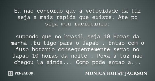Eu nao concordo que a velocidade da luz seja a mais rapida que existe. Ate pq siga meu raciocinio: supondo que no brasil seja 10 Horas da manha .Eu ligo para o ... Frase de Monica Holst Jackson.