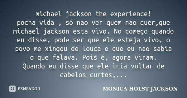 michael jackson the experience! pocha vida , só nao ver quem nao quer,que michael jackson esta vivo. No começo quando eu disse, pode ser que ele esteja vivo, o ... Frase de Monica Holst Jackson.