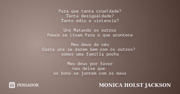 Para que tanta crueldade? Tanta desigualdade? Tanto ódio e violencia? Uns Matando os outros Pouco se lixam Para o que acontece Meu deus do céu Custa uns se dare... Frase de Monica Holst Jackson.
